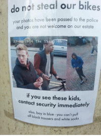 Dank, 🤖, and Contacts: do not steal our bikes  your photos have been passed to the police  and you are not welcome on our estate  27-02 2014 Thu 15  35:08  if you see these kids,  contact security immediately  also, boy in blue you can't pu  off black trousers and white socks The Fashion Police mean business