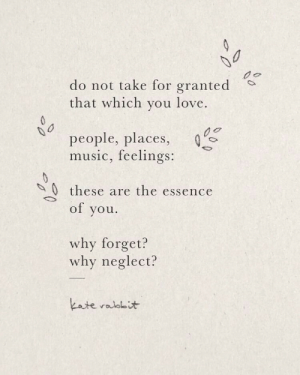 neglect: do not take for granted  that which you love.  people, places,  music, feelings:  0these are the essence  of you  why forget?  why neglect?  kate ralolit  0
