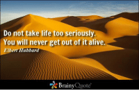 Alive, Life, and Memes: Do not take life too seriously.  You will never get out of it alive  Elbert Hubbard  Brainy  Quote Do not take life too seriously. You will never get out of it alive. - Elbert Hubbard https://www.brainyquote.com/quotes/authors/e/elbert_hubbard.html #brainyquote #QOTD #life #motivation #happiness #desert
