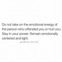 """Energy, Power, and Powers: Do not take on the emotional energy of  the person who offended you or hurt you.  Stay in your power. Remain emotionally  centered and light.  aQWORLDSTAR """"Be greater than the low vibrations that are trying to bring you down...emotional intelligence is real awareness... """" 💯 @QWorldstar https://t.co/W3JbHSiVFC"""
