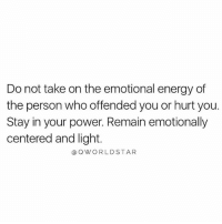 "Energy, Memes, and Wshh: Do not take on the emotional energy of  the person who offended you or hurt you.  Stay in your power. Remain emotionally  centered and light.  aOWORLDSTAR ""Be greater than the low vibrations that are trying to bring you down...emotional intelligence is real awareness..."" 💯 @QWorldstar PositiveVibes WSHH"