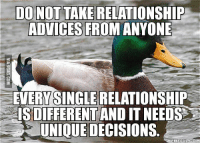 Advice Mallard: DO NOT TAKE RELATIONSHIP  ADVICES FROMANYONE  EVERY SINGLE RELATIONSHIP  UNIQUE DECISIONS  MEMEFULCOM