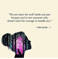"""Memes, Wolf, and Courage: """"Do not tame the wolf inside you just  because you've met someone who  doesn't have the courage to handle you.""""  Belle Estreller"""