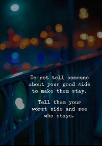 Good, Who, and Them: Do not tell someonee  about your good side  to make them stay.  Tell them your  worst side and see  who stays.