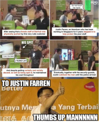 Memes, Singapore, and 🤖: Do not touch  her hand.  Justin Farren, an American who has been  After seeing that a female staff at Starhub was  working in Singapore for 5 years  stepped in to  physically pushed  by this very rude customer  help protect the poor staff  HIS SPIT  PHEW  FCUK YOU MAN!  L NJIAO LA!!  And despite getting verbally and racially  Eventually, together with the security guards,  abused, as well as being spat at  he maintained  Justin subdued the man until the police arrived  his cool throughout  TO JUSTIN FARREN  a ang Terbai  THUMBS URMANNNNNN Kudos to this man for helping the poor Starhub staff!