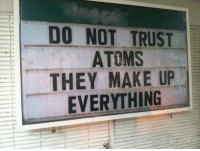 Make, They, and Trust: ! DO NOT TRUST  ATOMS  THEY MAKE UP  EVERYTHING