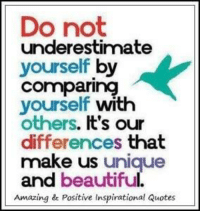 Inspirational Memes: Do not  underestimate  yourself  by  Comparing  yourself with  others  It's our  differences that  make us  unique  and  beautiful  Amazing & Positive Inspirational Quotes