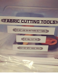 Tools, Will, and You: DO NOT USE ON ANYTHING BUT FABRIC  OR I WILL CUT YOU  BUT NOT WITH THESE TOOLS Fabric Cutting Tools