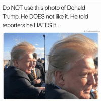 Donald Trump, Funny, and Lmao: Do NOT use this photo of Donald  Trump. He DOES not like it. He told  reporters he HATES it.  @ theblessedone Lmao well ima share it then😂💀