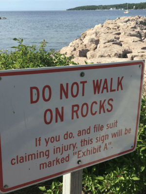 "Will, You, and Sign: DO NOT WALK  ON ROCKS  If you do, and file suit  marked ""Exhibit A  claiming injury, this sign will be Presenting Exhibit A"