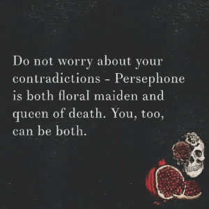 witchglitch:Persephone 🌹💀: Do not worry about your  contradictions - Persephone  is both floral maiden and  queen of death. You, too,  can be both witchglitch:Persephone 🌹💀