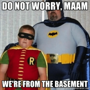 Internet, Meme, and Image: DO NOT  WORRY, MAAM  WE'RE FROM THE BASEMENT Image - 356475] | Don't Worry, I'm From the Internet | Know Your Meme