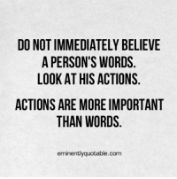 Memes, 🤖, and Eminence: DO NOTIMMEDIATELY BELIEVE  A PERSON'S WORDS  LOOK AT HIS ACTIONS  ACTIONS ARE MORE IMPORTANT  THAN WORDS  eminently quotable.com Pass it on (y)