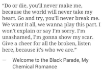 "black parade: ""Do or die, you'll never make me,  because the world will never take my  heart. Go and try, you'll never break me.  We want it all, we wanna play this part. I  won't explain or say I'm sorry. I'm  unashamed, I'm gonna show my scar.  Give a cheer for all the broken, listen  here, because it's who we are.""  -Welcome to the Black Parade, My  Chemical Romance"