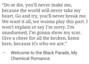 "Parade: ""Do or die, you'll never make me,  because the world will never take my  heart. Go and try, you'll never break me.  We want it all, we wanna play this part. I  won't explain or say I'm sorry. I'm  unashamed, I'm gonna show my scar.  Give a cheer for all the broken, listen  here, because it's who we are.""  -Welcome to the Black Parade, My  Chemical Romance"