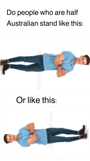 Reddit, Humanity, and Australian: Do people who are half  Australian stand like this:  Or like this:  oosohotos  oostohotos These are the problems facing humanity in this day and age