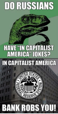 Yes we do damn americans ~USSR Narwhal: DO RUSSIANS  HAVE IN CAPITALIST  AMERICA JOKES?  IN CAPITALIST AMERICA  ONA  BANK ROBS YOU! Yes we do damn americans ~USSR Narwhal