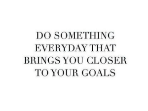 Goals, Closer, and You: DO SOMETHING  EVERYDAY THAT  BRINGS YOU CLOSER  TO YOUR GOALS
