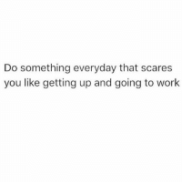 Memes, Work, and 🤖: Do something everyday that scares  you like getting up and going to work Message
