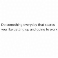 Memes, Work, and 🤖: Do something everyday that scares  you like getting up and going to work You got this 💪🏼 goodgirlwithbadthoughts 💅🏼