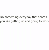 Work, Girl Memes, and Got: Do something everyday that scares  you like getting up and going to work Got a case of the scary Susan