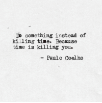 Time, Paulo Coelho, and You: Do something instead of  killing time. Because  time is killing you.  - Paulo Coelho