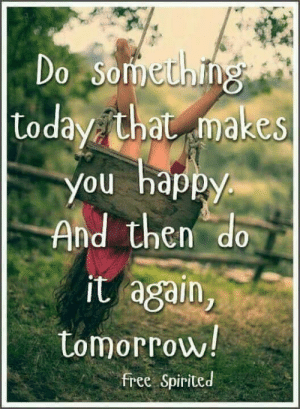 Do It Again, Memes, and Free: Do Something  |Loday that makes  You happy  And then do  it again,  tomorrow!  free Spirited
