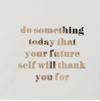 Future, Thank You, and Will: do something  oday that  your future  self will thank  you for