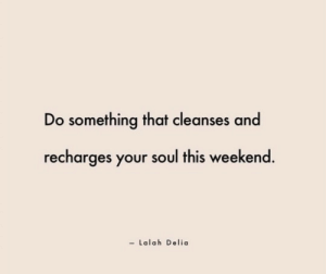 Weekend, Soul, and This: Do something that cleanses and  recharges your soul this weekend.  - Lalah Delia