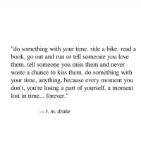 """Drake, Love, and Run: """"do something with your time. ride a bike. read a  book. go out and run or tell someone you love  them. tell someone you miss them and never  waste a chance to kiss them. do something with  your time, anything, because every moment you  don't, you're losing a part of yourself. a moment  lost in time... forever.""""  r. m. drake"""