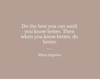 Best, Maya Angelou, and Maya: Do the best you can until  you know better. Then  when you know better, do  better.  Maya Angelou