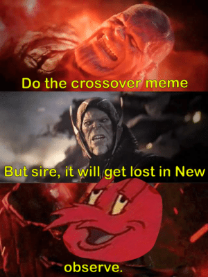 We'll see about that: Do the crossover meme  But sire, it will get lost in New  observe. We'll see about that