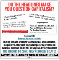 "Bailey Jay, Computers, and Dank: DO THE HEADLINES MAKE  YOU QUESTION CAPITALISM?  Wage Stagnation in Here's the real reason Nine don't make enough money  Politics Real Life: What  Wage Stagnation  Wage Stagnation Looks  There Are A Lot More Jobs. But  Like For Many Americans That isn't Helping Democrats  For One Key Reason.  Sources of Real Wage Stagnation  People aren't making more money.  Barry P. Bosworth Monday, December 22, 2014  Consider THIS  Economic Historians Conclude:  During periods of major technological advancement,  inequality & stagnant wages temporarily precede an  eventual massive INCREASE in wages & living standards  THE BENEFITS DO COME. THEY RE MERELY DELAYED  READ OUR ARTICLE TO LEARN MORE  WAC There's an interesting aspect to the debate over capitalism, stagnant wages, and rising inequality. Pro-capitalist advocates routinely point to technological advancements and claim increases in our living standards while anti-capitalist advocates generally claim wage stagnation and growing inequality. What may be hard to accept, however, is that each of these seemingly incongruent descriptions have truth to them. How? Timing.   Research from economic historian James Bessen examined the historical record along with economic trends and found that, during periods of major technological advancement, inequality and stagnant wages temporarily precede an eventual massive payoff. As his book ""Learning by Doing: The Real Connection Between Innovation, Wages, and Wealth"" explains, ""Over the last two hundred years, technological advancements have been responsible for a ten-fold increase in wages."" [a] This is the part of the story that pro-capitalists always point to, and it's a true story. But within that story, and also true, is that ""throughout history, major new technologies were INITIALLY accompanied by stagnant wages and rising inequality."" [a]  This was the case during the Industrial Revolution in the early nineteenth century, during the wave of electrification that began at the end of the nineteenth century, in the textile industry revolution, and even the steam engine revolution. [a] It was also true in Britain, not just the U.S. For instance, Feinstein's research on Britain's living standards, titled 'Pessimism Perpetuated' (1998), concluded that, while real wages ""rose by about 30% between 1780 and 1850"" WHEN AVERAGED, the wage growth equalled only 62% of the increase in output per worker over that same period and ""occurred entirely post-1830, with the preceding fifty years exhibiting real wage stagnation."" [b] Researcher Antonio Ciccone echoes this in his paper ""Falling Real Wages During An Industrial Revolution,"" concluding that real wages stagnate or even fall ""in the BEGINNING of an industrial revolution if - and ONLY if - technological progress was rapidly occurring in the relatively more CAPITAL intensive sector."" [c]  As Bessen clarifies, however, ""after decades, these patterns reversed; large numbers of ordinary workers eventually saw robust wage growth thanks to new technology."" [a]  In other words, the shared economic benefit of technological advancement DOES come, but it's often very delayed.   The explanation as to why it's delayed is actually quite intuitive once explained. It goes as follows:  Skills - by themselves - weren't actually enough to increase wages across the board for an entire industry. [Don't worry, no one is ignoring decades of economic gospel which contend that the acquisition of valuable skills is how one acquires higher wages.] It's that there's an additional variable which is required but initially lacking: STANDARDIZATION. It wasn't until skills were STANDARDIZED across an entire industry where one person's on-the-job-learning could be transferable and applicable to another potential employer. Until that standardization occurred, people largely had to ""start over"" at every factory, almost as though they were entirely inexperienced, since factories were each developing new, untested, and unique methods, using their own locally crafted machinery. Because of this, skill sets developed in a CT textile factory, for instance, wouldn't help a textile worker get a similar job in PA. Everything was rapidly evolving, with little knowledge viewed as applicable to the future or to other factories.   As Bessen explains, ""Nor could these skills be learned in school. The technology was too uncertain, changing too rapidly for schools to keep up. ...During the 1830s, the textile mills mainly hired workers who had no prior experience. Experience acquired at one mill was not necessarily valuable at another because mills used different versions of the technology and organized work in different ways. ...textile workers could not look forward to a long career at different workplaces and so they had little reason to invest in learning."" [a]  Because of this lack of standardization, the labor pool was not yet robust enough to successfully demand higher wages, and firms didn't have to offer competitive wages since they genuinely didn't see a premium in people from competing firms who were only experienced in techniques applicable to one particular factory.  This state of confusion, however, only lasts so long. Once firms and industries develop sets of commonly accepted best practices, standardization takes hold and transferable skills can actually be taught, whether on the job or in schools. A robust labor pool is then able to form where firms begin competing to obtain skilled employees, and competitive wages finally manifest. THIS is when wages across the board increase dramatically, inequality is tamed, and living standards for ordinary individuals begin to substantially improve. For instance, ""after the Civil War, the market for skilled textile workers became very active. Only then did wages begin to grow vigorously. Weavers' hourly pay in Lowell changed little between 1830 and 1860, but by 1910 it had tripled. It took decades for the training institutions, business models, and labor markets to emerge that unlocked the benefits of technology for ordinary workers."" [a] But it does come, it's just delayed.   Conclusion: This explanation is extraordinarily valuable in bridging ideological gaps. It unifies two opposing visions of the world which each have elements of truth. It places the concerns of anti-capitalists into perspective without dismissing them, but does so while upholding tenets of pro-capitalism ideology. THIS explanation may be part of what we're experiencing today. Considering the onset of computers, robotics, and the Internet, technological advancements HAVE been robust. They HAVE largely centered around capital intensive sectors. They HAVE evolved rapidly with standards changing numerous times in our lifetime, making it difficult for schools to keep up and adequately teach skills which remain relevant tomorrow. Large segments of the population are indeed experiencing wage stagnation and concerns about growing inequality are mentioned nearly every other day. As a society, it seems as though we've collectively checked off all the prerequisites described in the above research. Perhaps, then, we're living what our ancestors lived - in that period of delay. And as with them, that suggests wage growth and progress in living standards are likely around the corner, to come in future decades.  ---------------- Sources: [a] Learning by Doing: The Real Connection Between Innovation, Wages, and Wealth. By James Bessen  Online excerpts available at: http://lbd.researchoninnovation.org https://hbr.org/2015/04/how-technology-has-affected-wages-for-the-last-200-years  [b] https://www.nuffield.ox.ac.uk/users/Allen/unpublished/pessimism-6.pdf  [c] https://core.ac.uk/download/pdf/6426438.pdf"