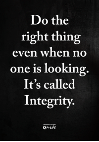 Memes, Integrity, and Do the Right Thing: Do the  right thing  even when no  one is looking  It's called  Integrity.  Lessons Taught  ByLIFE <3