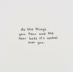 over you: do the things  you fear and the  fear los es its control  over you.