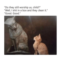 "Shit, Good, and Classical Art: ""Do they still worship us, child?""  ""Well, I shit in a box and they clean it.""  ""Good. Good."" Good child"