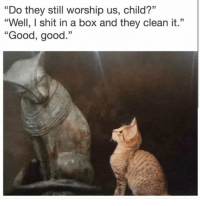 "Shit, Good, and Dank Memes: ""Do they still worship us, child?""  ""Well, I shit in a box and they clean it.""  ""Good, good.""  35 @nathanielknows is a must follow"