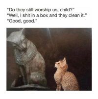 "Shit, Good, and Classical Art: ""Do they still worship us, child?""  ""Well, I shit in a box and they clean it.""  ""Good, good.""  03  13 Good good"