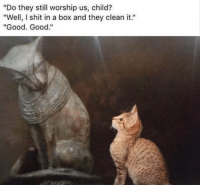 "Shit, Good, and Good Good: ""Do they still worship us, child?  ""Well, I shit in a box and they clean it.""  ""Good. Good."""