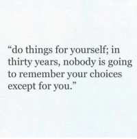 "Except For You: ""do things for yourself; in  thirty years, nobody is going  to remember your choices  except for you.""  95"