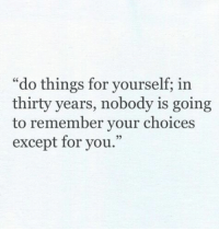"Except For You: ""do things for yourself; in  thirty years, nobody is going  to remember your choices  except for you.""  cC  92"