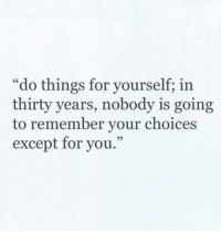 "Except For You: ""do things for yourself; in  thirty years, nobody is going  to remember your choices  except for you."""