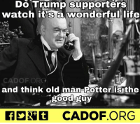 Trump fans voted for the bad guy lol. ~R: Do Trump supporters  watch it's a wonderful life  CAD OF ORG  and think old man Potter is the  good guy  CADOF ORG Trump fans voted for the bad guy lol. ~R