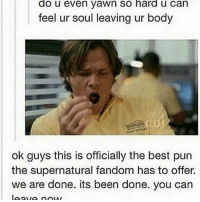 For real: do u even yawn So hard u Can  feel ur soul leaving ur body  ok guys this is officially the best pun  the supernatural fandom has to offer  we are done. its been done. you can For real