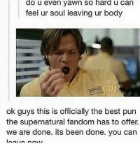 0.0: do u even yawn So hard u Can  feel ur soul leaving ur body  ok guys this is officially the best pun  the supernatural fandom has to offer.  we are done. its been done. you can 0.0