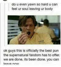Gonna do Biology and English then start s6 of Supernatural . ~ . thnksfrthfandoms samwinchester textpost jaredpadalecki spn supernatural: do u even yawn so hard u can  feel ur soul leaving ur body  ok guys this is officially the best pun  the supernatural fandom has to offer.  we are done. its been done. you can Gonna do Biology and English then start s6 of Supernatural . ~ . thnksfrthfandoms samwinchester textpost jaredpadalecki spn supernatural