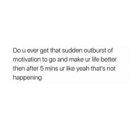 All the time 😂: Do u ever get that sudden outburst of  motivation to go and make ur life better  then after 5 mins ur like yeah that's not  happening All the time 😂