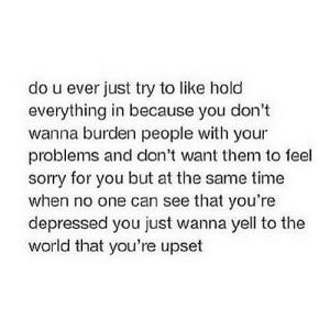 https://iglovequotes.net/: do u ever just try to like hold  everything in because you don't  wanna burden people with  problems and don't want them to feel  sorry for you but at the same time  when no one can see that you're  your  depressed you just wanna yell to the  world that you're upset https://iglovequotes.net/