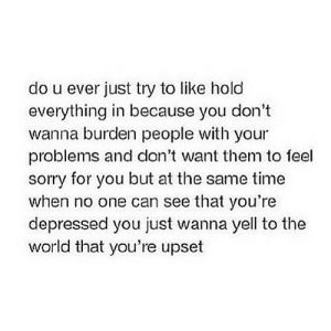 https://iglovequotes.net/: do u ever just try to like hold  everything in because you don't  wanna burden people with  your  problems and don't want them to feel  sorry for you but at the same time  when no one can see that you're  depressed you just wanna yell to the  world that you're upset https://iglovequotes.net/