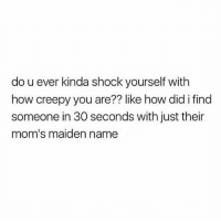 Creepy, Moms, and Girl Memes: do u ever kinda shock yourself with  how creepy you are?? like how did i find  someone in 30 seconds with just their  mom's maiden name 🤷🏼‍♀️🤷🏼‍♀️🤷🏼‍♀️🤷🏼‍♀️